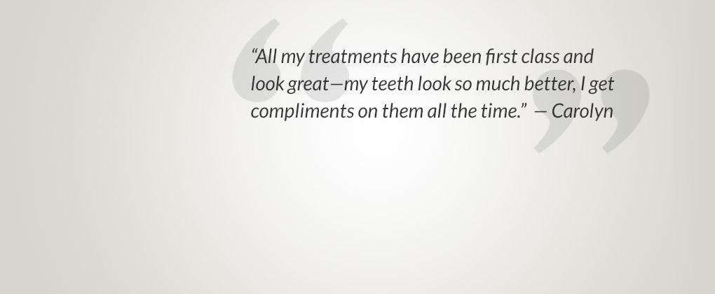All my treatments have been first class and look great—my teeth look so much better, I get compliments on them all the time.