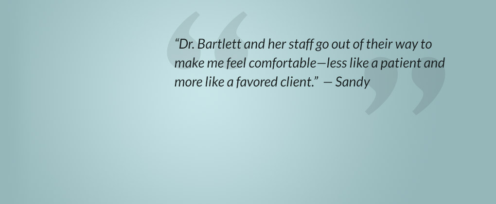 Dr. Bartlett and her staff go out of their way to make me feel comfortable—less like a patient and more like a favored client.